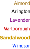 Almond  Arlington  Lavender  Marlborough  Sandalwood  Windsor
