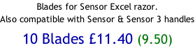 Blades for Sensor Excel razor.  Also compatible with Sensor & Sensor 3 handles  10 Blades £11.40 (9.50)
