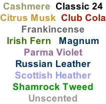Cashmere  Classic 24  Citrus Musk  Club Cola Frankincense Irish Fern   Magnum  Parma Violet Russian Leather  Scottish Heather Shamrock Tweed Unscented
