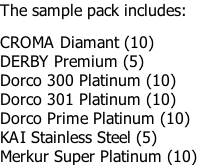 The sample pack includes:  CROMA Diamant (10) DERBY Premium (5) Dorco 300 Platinum (10)	 Dorco 301 Platinum (10) Dorco Prime Platinum (10) KAI Stainless Steel (5) Merkur Super Platinum (10)