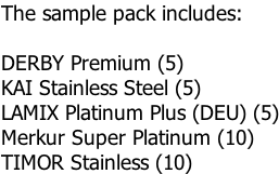 The sample pack includes:  DERBY Premium (5) KAI Stainless Steel (5) LAMIX Platinum Plus (DEU) (5) Merkur Super Platinum (10) TIMOR Stainless (10)