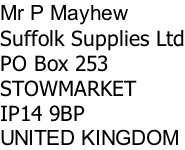 Mr P Mayhew Suffolk Supplies Ltd PO Box 253 STOWMARKET IP14 9BP UNITED KINGDOM