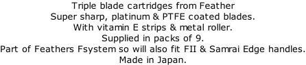 Triple blade cartridges from Feather Super sharp, platinum & PTFE coated blades. With vitamin E strips & metal roller. Supplied in packs of 9. Part of Feathers Fsystem so will also fit FII & Samrai Edge handles. Made in Japan.