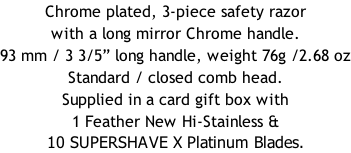"Chrome plated, 3-piece safety razor with a long mirror Chrome handle.  93 mm / 3 3/5"" long handle, weight 76g /2.68 oz Standard / closed comb head. Supplied in a card gift box with 1 Feather New Hi-Stainless & 10 SUPERSHAVE X Platinum Blades."
